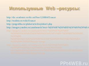 Используемые Web –ресурсы: http://dic.academic.ru/dic.nsf/bse/120884/Плакатhttp: