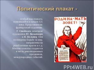Политический плакат - – особый вид плаката, появившийся в начале XX века. Предст