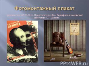 Фотомонтажный плакат развивается в1920-70 гг. Представители: Дж. Хартфилд и сове