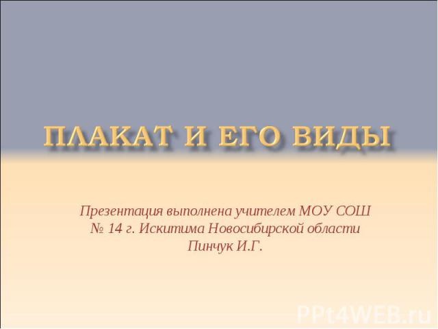 Плакат и его виды Презентация выполнена учителем МОУ СОШ № 14 г. Искитима Новосибирской области Пинчук И.Г.