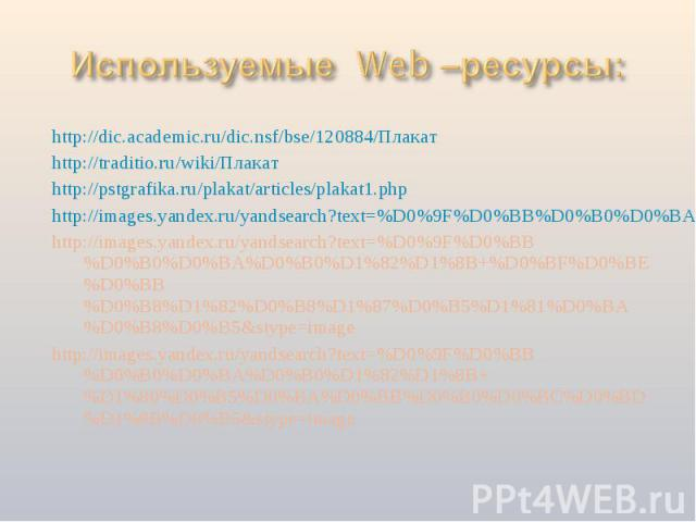 Используемые Web –ресурсы: http://dic.academic.ru/dic.nsf/bse/120884/Плакатhttp://traditio.ru/wiki/Плакатhttp://pstgrafika.ru/plakat/articles/plakat1.phphttp://images.yandex.ru/yandsearch?text=%D0%9F%D0%BB%D0%B0%D0%BA%D0%B0%D1%82%D1%8Bhttp://images.…