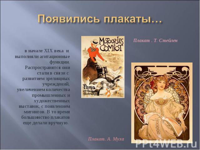 Появились плакаты… в начале XIX века и выполняли агитационные функции. Распространятся они стали в связи с развитием зрелищных учреждений, увеличением количества промышленных и художественных выставок, с появлением митингов. В то время большинство п…