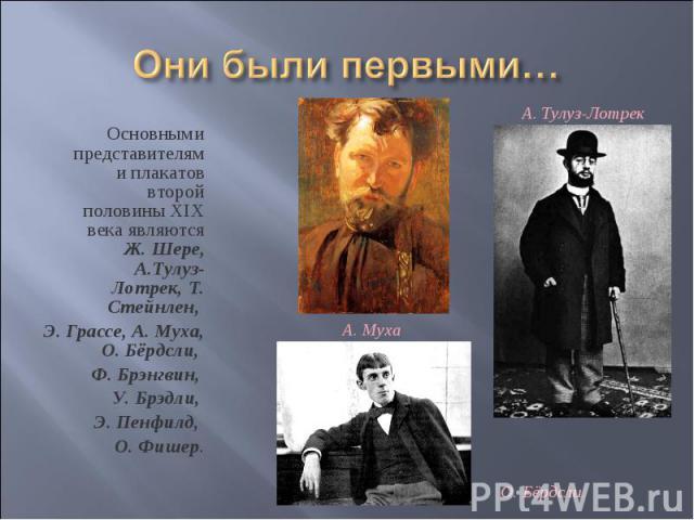 Они были первыми… Основными представителями плакатов второй половины XIX века являются Ж. Шере, А.Тулуз-Лотрек, Т. Стейнлен, Э. Грассе, А. Муха, О. Бёрдсли, Ф. Брэнгвин, У. Брэдли, Э. Пенфилд, О. Фишер.