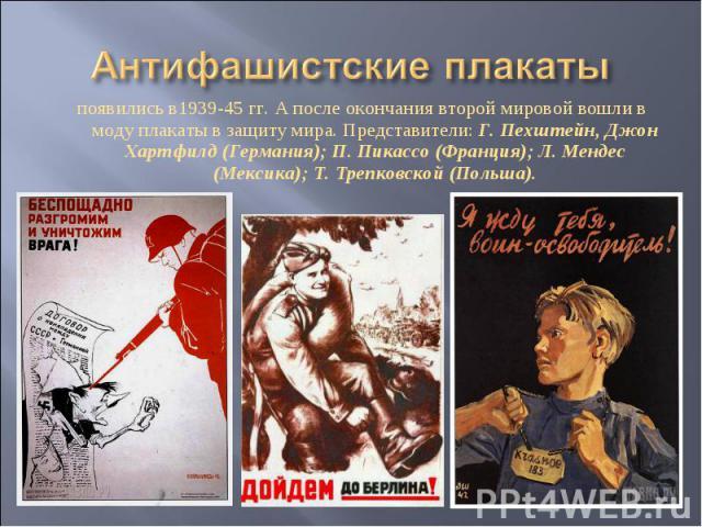 Антифашистские плакаты появились в1939-45 гг. А после окончания второй мировой вошли в моду плакаты в защиту мира. Представители: Г. Пехштейн, Джон Хартфилд (Германия); П. Пикассо (Франция); Л. Мендес (Мексика); Т. Трепковской (Польша).