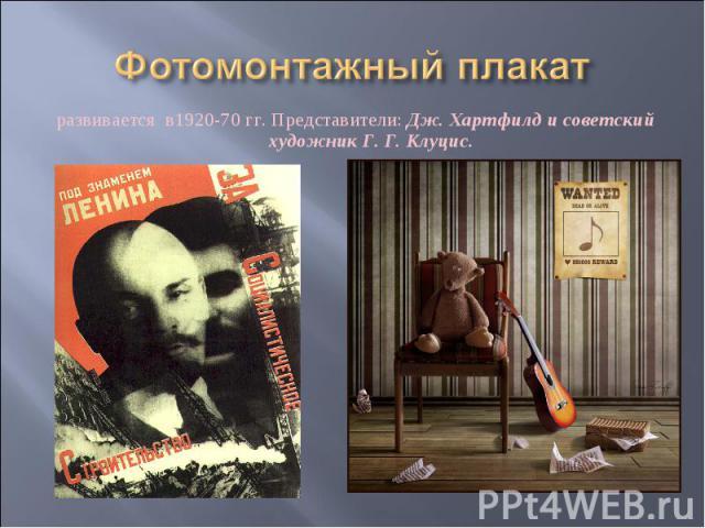 Фотомонтажный плакат развивается в1920-70 гг. Представители: Дж. Хартфилд и советский художник Г. Г. Клуцис.
