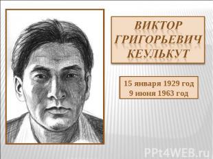 Виктор Григорьевич Кеулькут 15 января 1929 год9 июня 1963 год