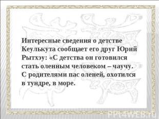 Интересные сведения о детстве Кеулькута сообщает его друг Юрий Рытхэу: «С детств
