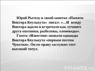 Юрий Рытхэу в своей заметке «Памяти Виктора Кеулькута» писал: «…И всюду Виктора