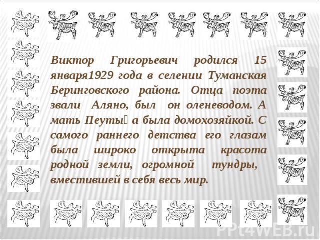 Виктор Григорьевич родился 15 января1929 года в селении Туманская Беринговского района. Отца поэта звали Аляно, был он оленеводом. А мать Пеутыңа была домохозяйкой. С самого раннего детства его глазам была широко открыта красота родной земли, огромн…