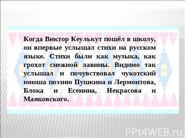 Когда Виктор Кеулькут пошёл в школу, он впервые услышал стихи на русском языке. Стихи были как музыка, как грохот снежной лавины. Видимо так услышал и почувствовал чукотский юноша поэзию Пушкина и Лермонтова, Блока и Есенина, Некрасова и Маяковского.