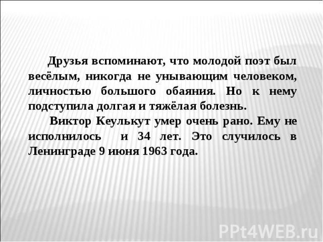 Друзья вспоминают, что молодой поэт был весёлым, никогда не унывающим человеком, личностью большого обаяния. Но к нему подступила долгая и тяжёлая болезнь. Виктор Кеулькут умер очень рано. Ему не исполнилось и 34 лет. Это случилось в Ленинграде 9 ию…