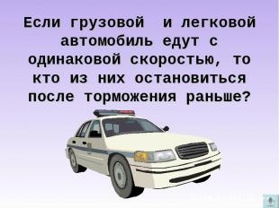 Если грузовой и легковой автомобиль едут с одинаковой скоростью, то кто из них о