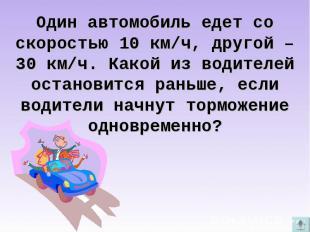 Один автомобиль едет со скоростью 10 км/ч, другой – 30 км/ч. Какой из водителей