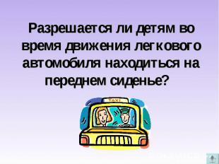 Разрешается ли детям во время движения легкового автомобиля находиться на передн