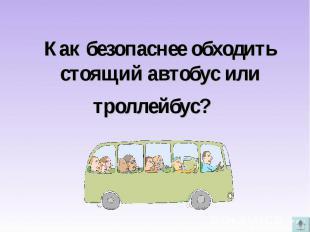 Как безопаснее обходить стоящий автобус или троллейбус?