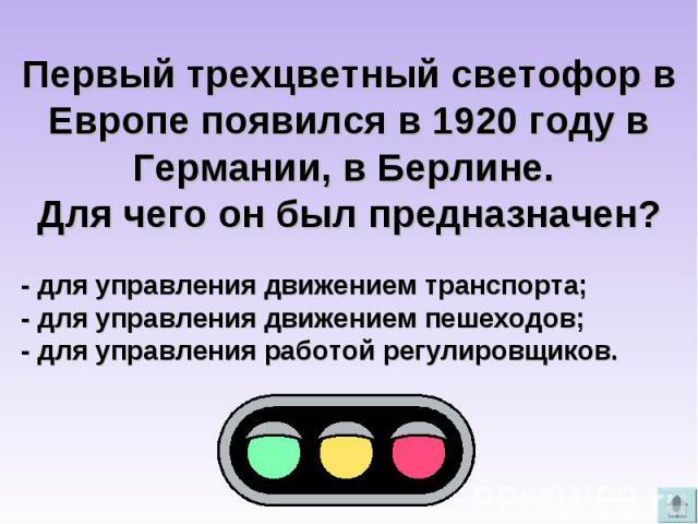 Первый трехцветный светофор в Европе появился в 1920 году в Германии, в Берлине. Для чего он был предназначен?- для управления движением транспорта;- для управления движением пешеходов;- для управления работой регулировщиков.