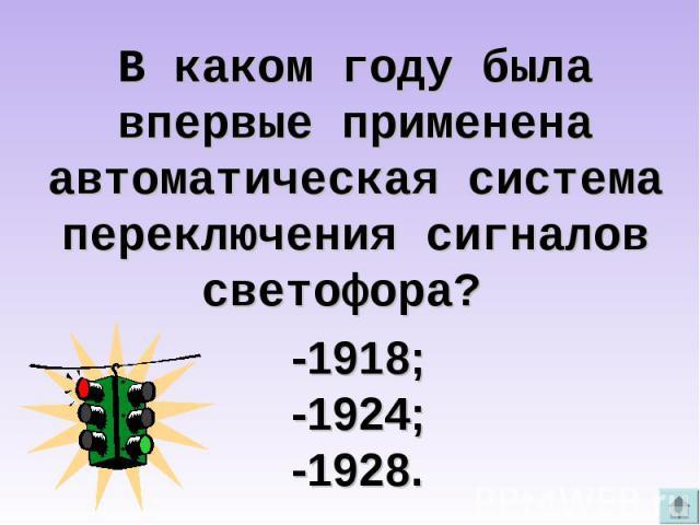 В каком году была впервые применена автоматическая система переключения сигналов светофора? -1918; -1924; -1928.