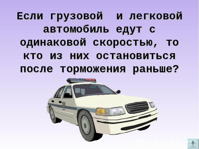 Если грузовой и легковой автомобиль едут с одинаковой скоростью, то кто из них остановиться после торможения раньше?