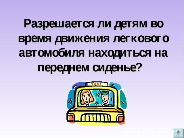 Разрешается ли детям во время движения легкового автомобиля находиться на переднем сиденье?