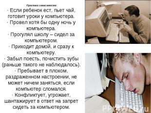Признаки зависимости· Если ребенок ест, пьет чай, готовит уроки у компьютера.· П