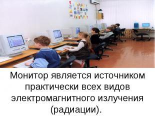 Монитор является источником практически всех видов электромагнитного излучения (
