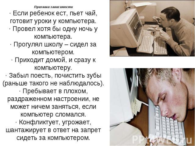 Признаки зависимости· Если ребенок ест, пьет чай, готовит уроки у компьютера.· Провел хотя бы одну ночь у компьютера.· Прогулял школу – сидел за компьютером.· Приходит домой, и сразу к компьютеру.· Забыл поесть, почистить зубы (раньше такого не набл…