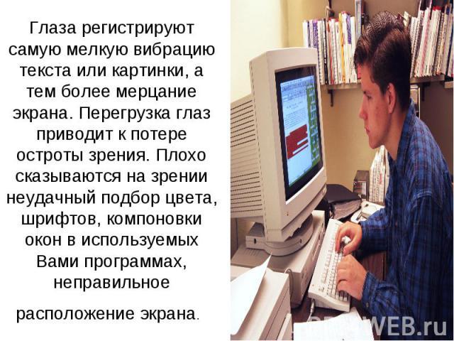 Глаза регистрируют самую мелкую вибрацию текста или картинки, а тем более мерцание экрана. Перегрузка глаз приводит к потере остроты зрения. Плохо сказываются на зрении неудачный подбор цвета, шрифтов, компоновки окон в используемых Вами программах,…