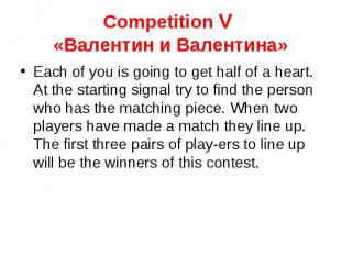 Competition V «Валентин и Валентина» Each of you is going to get half of a heart