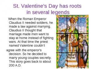 St. Valentine's Day has roots in several legends When the Roman Emperor Claudius