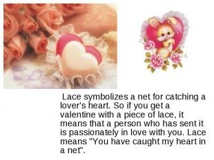 Lace symbolizes a net for catching a lover's heart. So if you get a valentine wi