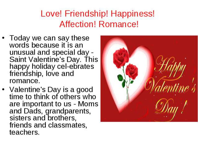 Love! Friendship! Happiness! Affection! Romance! Today we can say these words because it is an unusual and special day - Saint Valentine's Day. This happy holiday celebrates friendship, love and romance.Valentine's Day is a good time to think of oth…