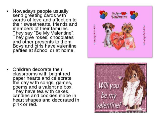 Nowadays people usually send greeting cards with words of love and affection to their sweethearts, friends and members of their families. They say
