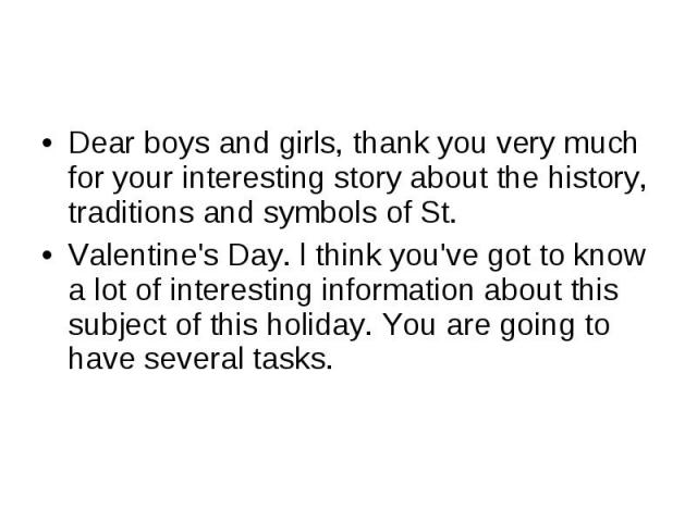 Dear boys and girls, thank you very much for your interesting story about the history, traditions and symbols of St.Valentine's Day. l think you've got to know a lot of interesting information about this subject of this holiday. You are going to hav…