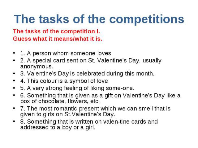 The tasks of the competitions The tasks of the competition I. Guess what it means/what it is.1. A person whom someone loves2. A special card sent on St. Valentine's Day, usually anonymous. 3. Valentine's Day is celebrated during this month. 4. This …