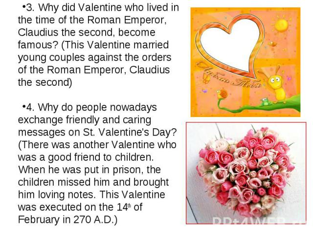 3. Why did Valentine who lived in the time of the Roman Emperor, Claudius the second, become famous? (This Valentine married young couples against the orders of the Roman Emperor, Claudius the second)4. Why do people nowadays exchange friendly and c…