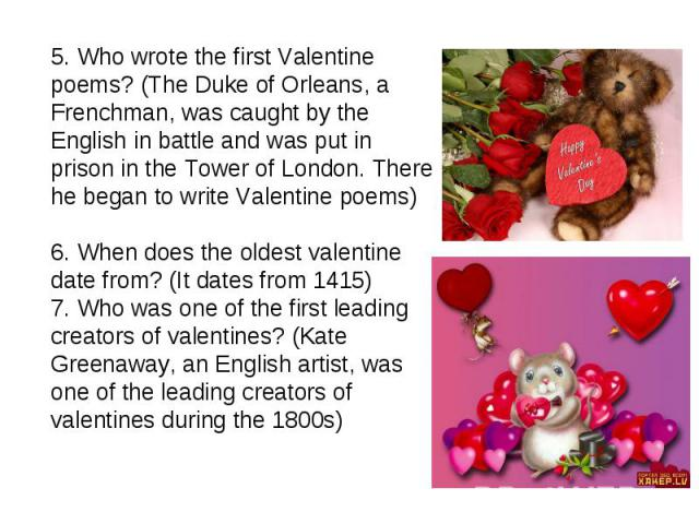 5. Who wrote the first Valentine poems? (The Duke of Orleans, a Frenchman, was caught by the English in battle and was put in prison in the Tower of London. There he began to write Valentine poems)6. When does the oldest valentine date from? (It dat…