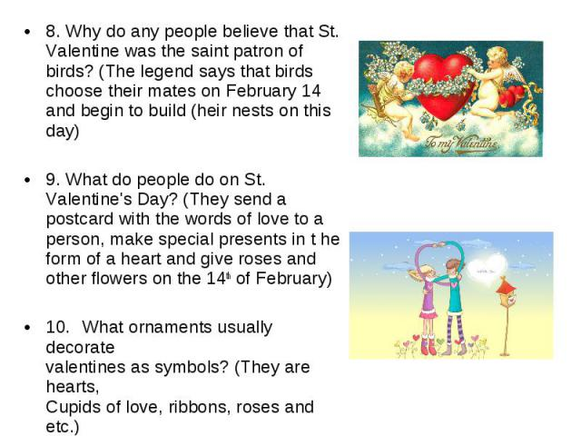 8. Why do any people believe that St. Valentine was the saint patron of birds? (The legend says that birds choose their mates on February 14 and begin to build (heir nests on this day)9. What do people do on St. Valentine's Day? (They send a postcar…