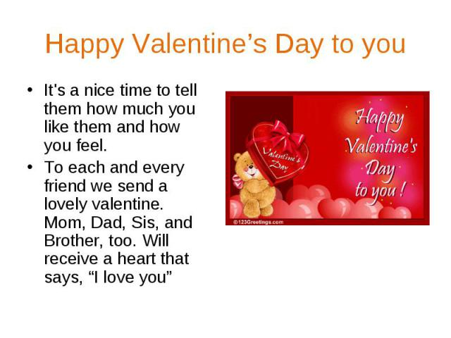 """Happy Valentine's Day to you It's a nice time to tell them how much you like them and how you feel. To each and every friend we send a lovely valentine. Mom, Dad, Sis, and Brother, too. Will receive a heart that says, """"I love you"""""""