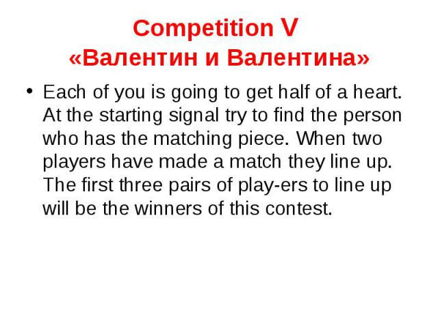 Competition V «Валентин и Валентина» Each of you is going to get half of a heart. At the starting signal try to find the person who has the matching piece. When two players have made a match they line up. The first three pairs of players to line up …