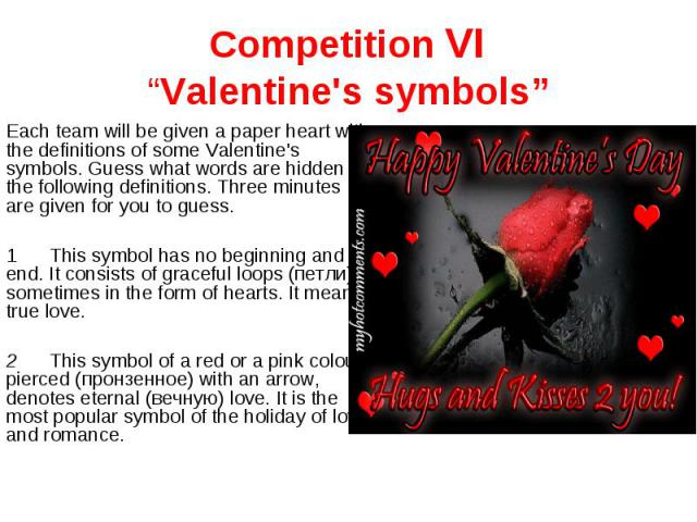 """Competition VI""""Valentine's symbols"""" Each team will be given a paper heart with the definitions of some Valentine's symbols. Guess what words are hidden in the following definitions. Three minutes are given for you to guess.1This symbol has no beginn…"""