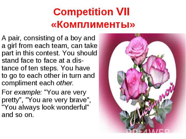 Competition VII «Комплименты» A pair, consisting of a boy and a girl from each team, can take part in this contest. You should stand face to face at a distance of ten steps. You have to go to each other in turn and compliment each other. For example…