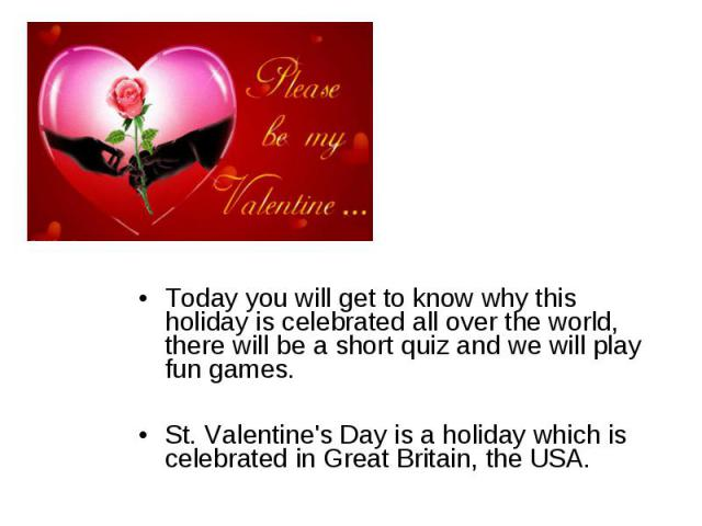 Today you will get to know why this holiday is celebrated all over the world, there will be a short quiz and we will play fun games.St. Valentine's Day is a holiday which is celebrated in Great Britain, the USA.