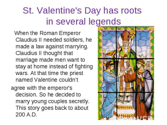 St. Valentine's Day has roots in several legends When the Roman Emperor Claudius II needed soldiers, he made a law against marrying. Claudius II thought that marriage made men want to stay at home instead of fighting wars. At that time the priest na…