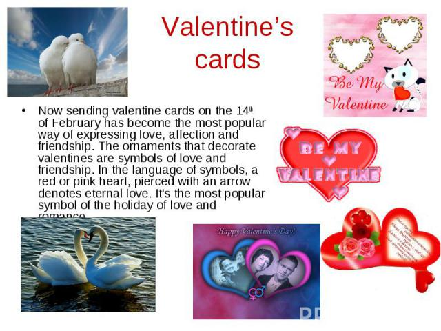 Valentine's cards Now sending valentine cards on the 14th of February has become the most popular way of expressing love, affection and friendship. The ornaments that decorate valentines are symbols of love and friendship. In the language of symbols…