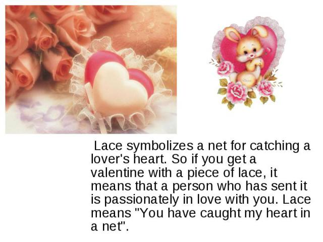Lace symbolizes a net for catching a lover's heart. So if you get a valentine with a piece of lace, it means that a person who has sent it is passionately in love with you. Lace means