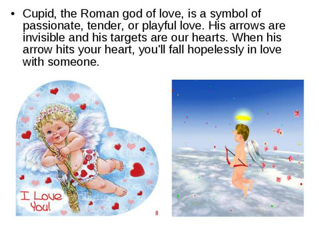 Cupid, the Roman god of love, is a symbol of passionate, tender, or playful love. His arrows are invisible and his targets are our hearts. When his arrow hits your heart, you'll fall hopelessly in love with someone.