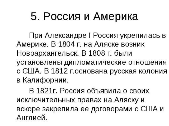 5. Россия и Америка При Александре I Россия укрепилась в Америке. В 1804 г. на Аляске возник Новоархангельск. В 1808 г. были установлены дипломатические отношения с США. В 1812 г.основана русская колония в Калифорнии. В 1821г. Россия объявила о свои…