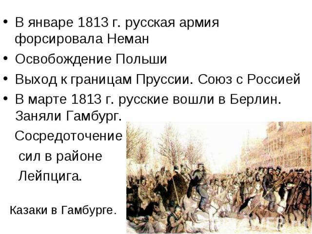 В январе 1813 г. русская армия форсировала НеманОсвобождение ПольшиВыход к границам Пруссии. Союз с РоссиейВ марте 1813 г. русские вошли в Берлин. Заняли Гамбург. Сосредоточение сил в районе Лейпцига. Казаки в Гамбурге.