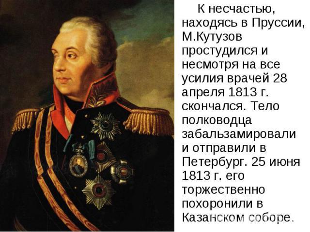 К несчастью, находясь в Пруссии, М.Кутузов простудился и несмотря на все усилия врачей 28 апреля 1813 г. скончался. Тело полководца забальзамировали и отправили в Петербург. 25 июня 1813 г. его торжественно похоронили в Казанском соборе.