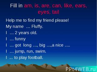 Fill in am, is, are, can, like, ears, eyes, tail Help me to find my friend pleas